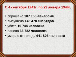 С 4 сентября 1941г. по 22 января 1944г. сброшено 107 158 авиабомб выпущено 1