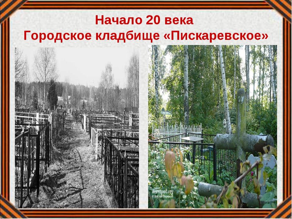 Начало 20 века Городское кладбище «Пискаревское»