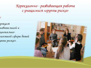 Корекционно - развивающая работа с учащимися «группы риска» Цель: коррекция п