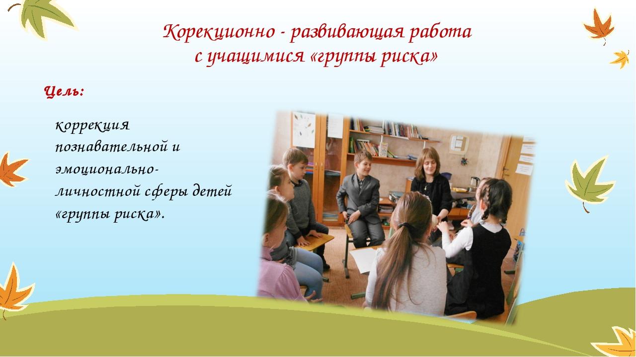 Корекционно - развивающая работа с учащимися «группы риска» Цель: коррекция п...