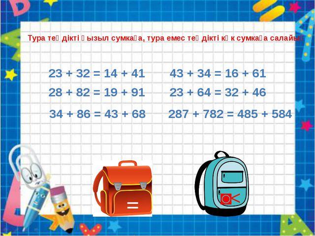 = ˃< Тура теңдікті қызыл сумкаға, тура емес теңдікті көк сумкаға салайық 23 +...