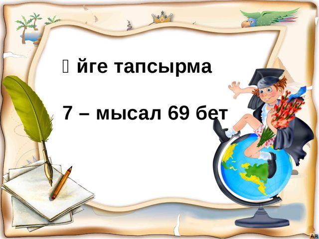 Үйге тапсырма 7 – мысал 69 бет