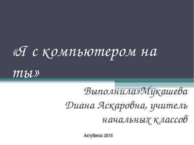 «Я с компьютером на ты» Выполнила»Мукашева Диана Аскаровна, учитель начальных...