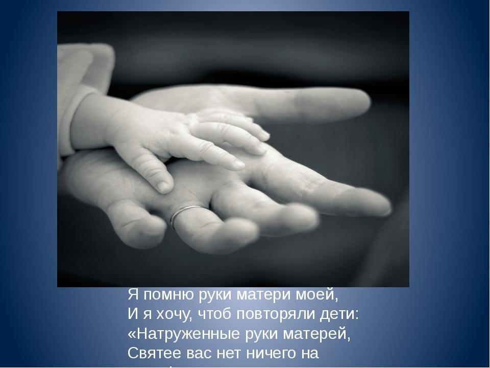 Я помню руки матери моей, И я хочу, чтоб повторяли дети: «Натруженные руки ма...