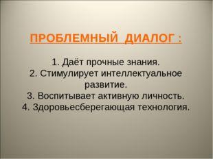 ПРОБЛЕМНЫЙ ДИАЛОГ : 1. Даёт прочные знания. 2. Стимулирует интеллектуальное р