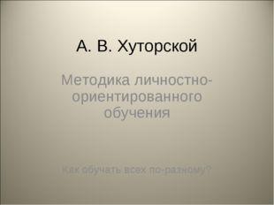 А. В. Хуторской Методика личностно-ориентированного обучения Как обучать всех