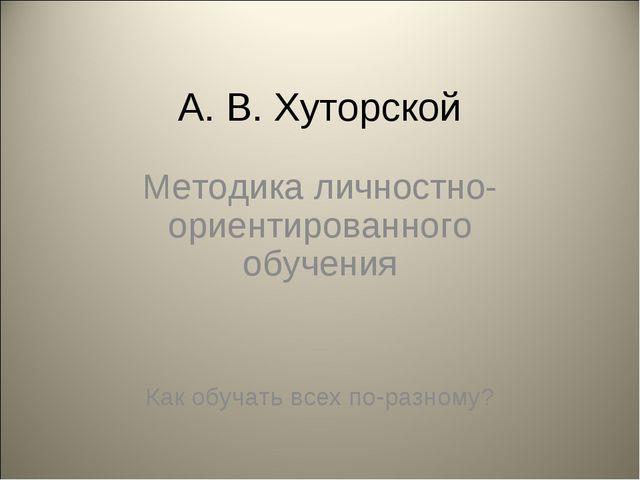 А. В. Хуторской Методика личностно-ориентированного обучения Как обучать всех...