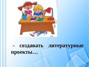 - создавать литературные проекты…