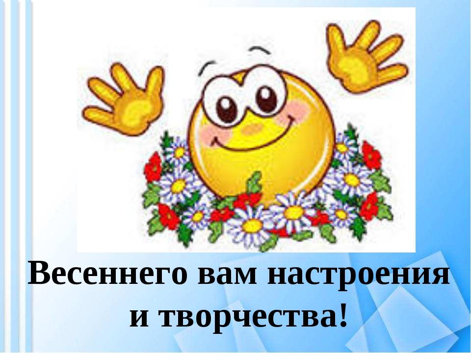Весеннего вам настроения и творчества!