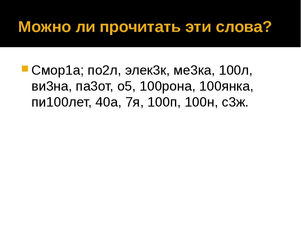 Можно ли прочитать эти слова? Смор1а; по2л, элек3к, ме3ка, 100л, ви3на, па3от...