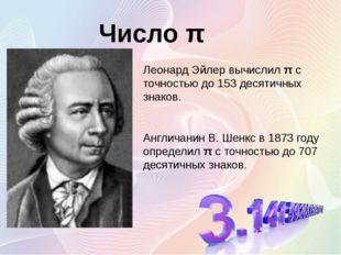 Леонард Эйлер вычислил π с точностью до 153 десятичных знаков. Англичанин В.