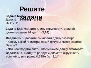 Задача № 1 Дано: d = 3 см , (π= 3,14). Найти: С Решите задачи Задача №2: Найд