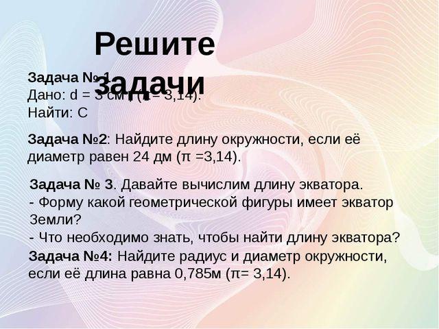 Задача № 1 Дано: d = 3 см , (π= 3,14). Найти: С Решите задачи Задача №2: Найд...