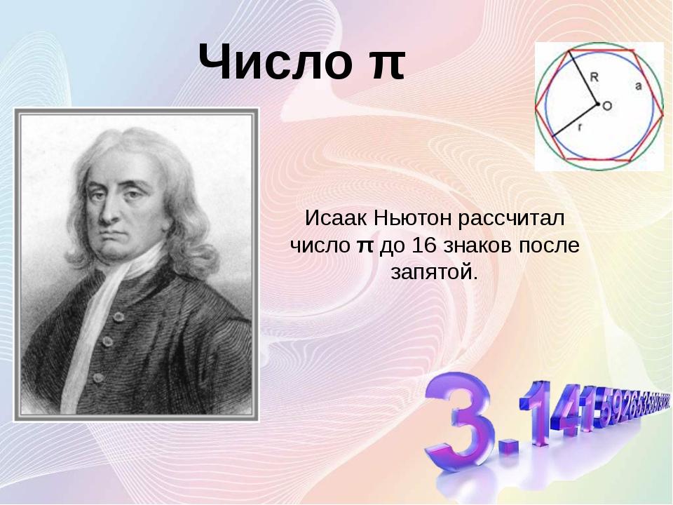 Исаак Ньютон рассчитал число π до 16 знаков после запятой. Число π