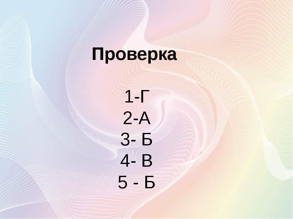 Проверка 1-Г 2-А 3- Б 4- В 5 - Б