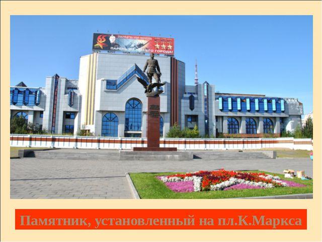 Памятник, установленный на пл.К.Маркса