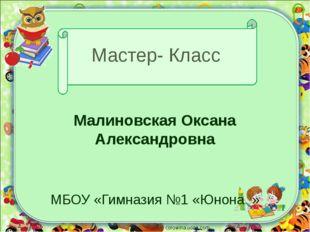 Мастер- Класс Малиновская Оксана Александровна МБОУ «Гимназия №1 «Юнона » cor