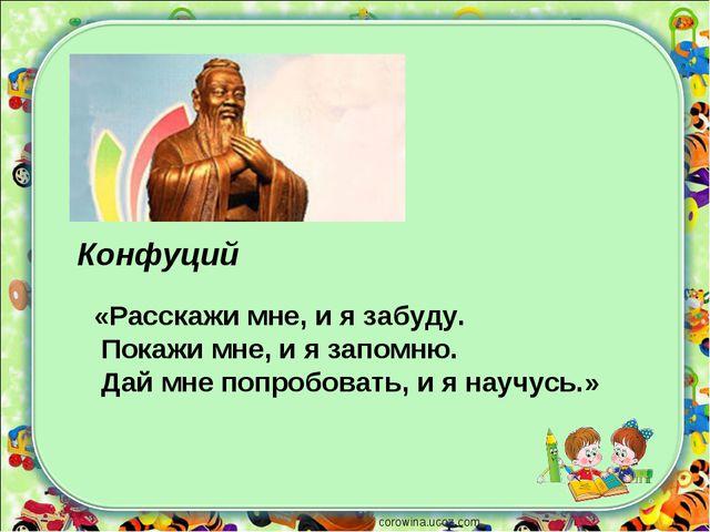 corowina.ucoz.com Конфуций «Расскажи мне, и я забуду. Покажи мне, и я запомню...