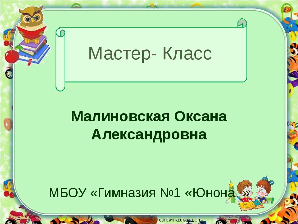 Мастер- Класс Малиновская Оксана Александровна МБОУ «Гимназия №1 «Юнона » cor...