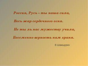 Россия, Русь – ты наша сила, Весь жар сердечного огня. Не ты ль нас мужеству