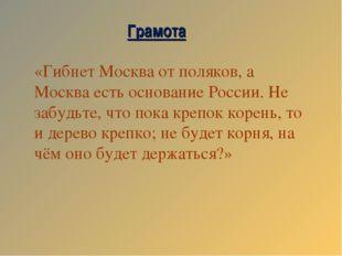 «Гибнет Москва от поляков, а Москва есть основание России. Не забудьте, что п