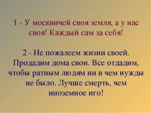 1 - У москвичей своя земля, а у нас своя! Каждый сам за себя! 2 - Не пожалеем