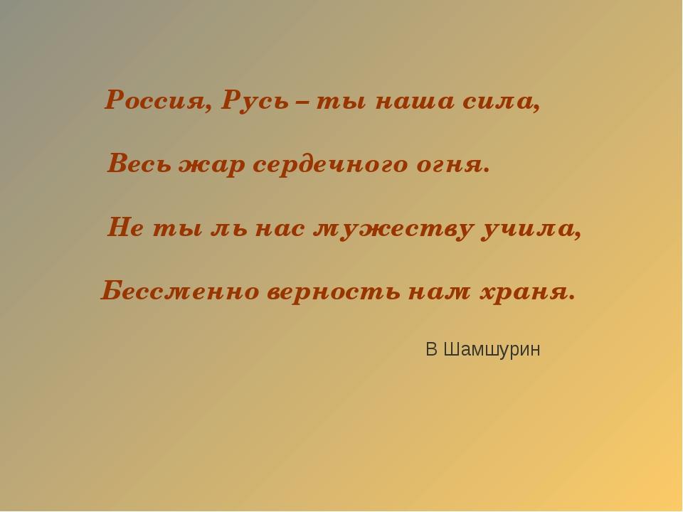 Россия, Русь – ты наша сила, Весь жар сердечного огня. Не ты ль нас мужеству...