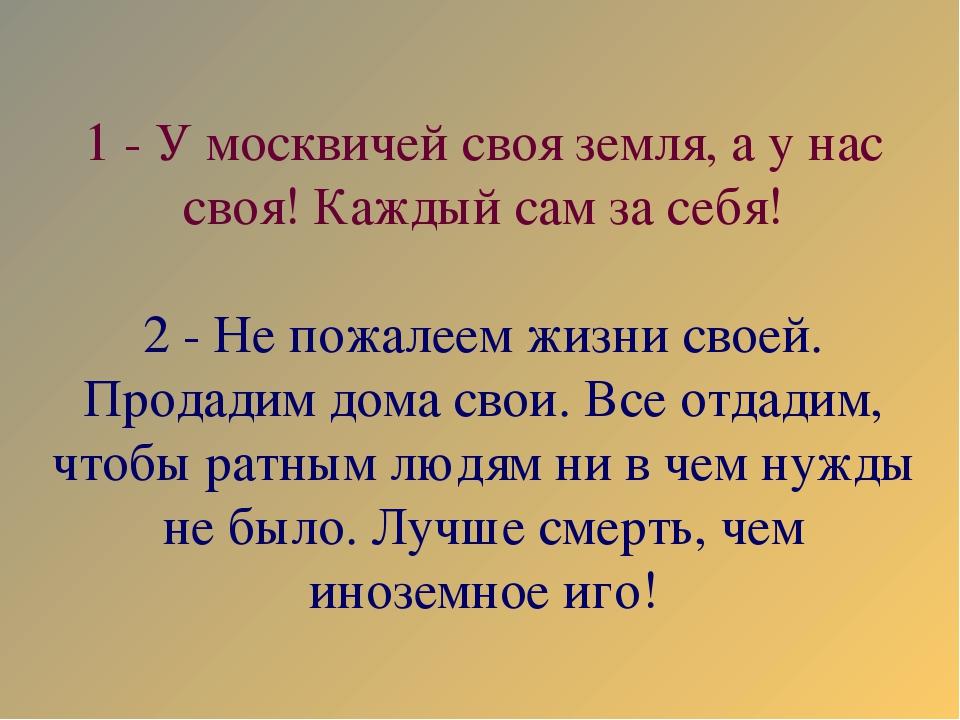 1 - У москвичей своя земля, а у нас своя! Каждый сам за себя! 2 - Не пожалеем...