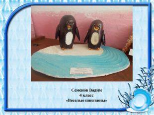 Семенов Вадим 4 класс «Веселые пингвины»