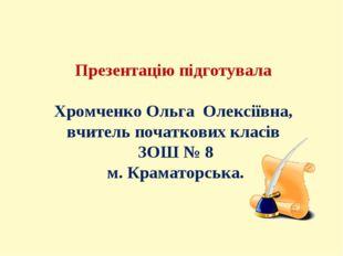 Презентацію підготувала Хромченко Ольга Олексіївна, вчитель початкових класів