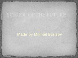 Made by Mikhail Borisov SCHOOL OF THE FUTURE