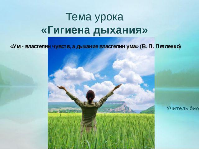 Тема урока «Гигиена дыхания» «Ум - властелин чувств, а дыхание властелин ума...