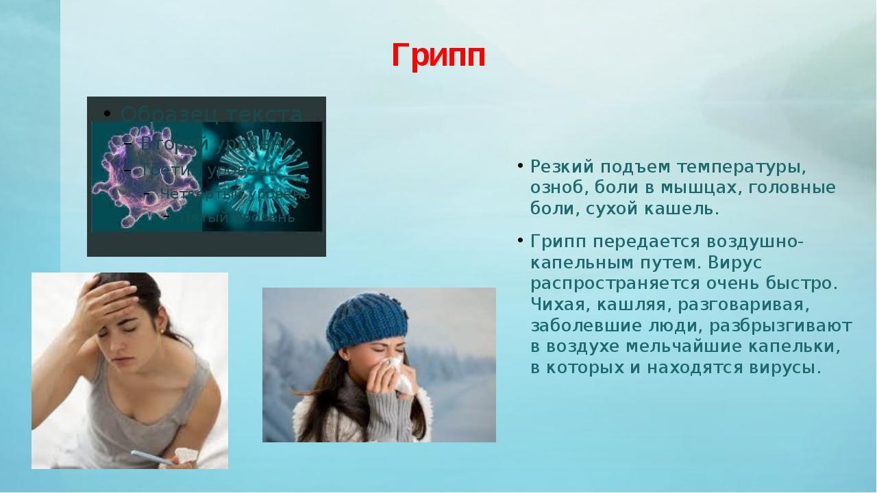 Грипп Резкий подъем температуры, озноб, боли в мышцах, головные боли, сухой к...