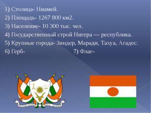 1) Столица- Ниамей. 2) Площадь- 1267 800 км2. 3) Население- 10 300 тыс. чел