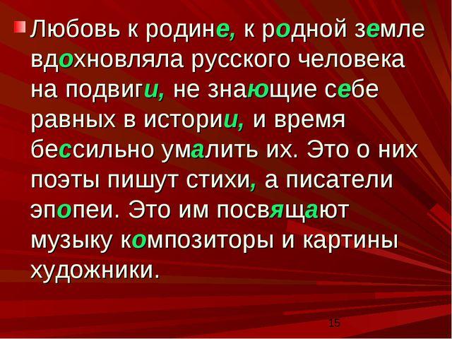 Любовь к родине, к родной земле вдохновляла русского человека на подвиги, не...
