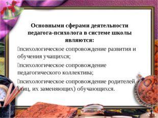 Основными сферами деятельности педагога-психолога в системе школы являются: