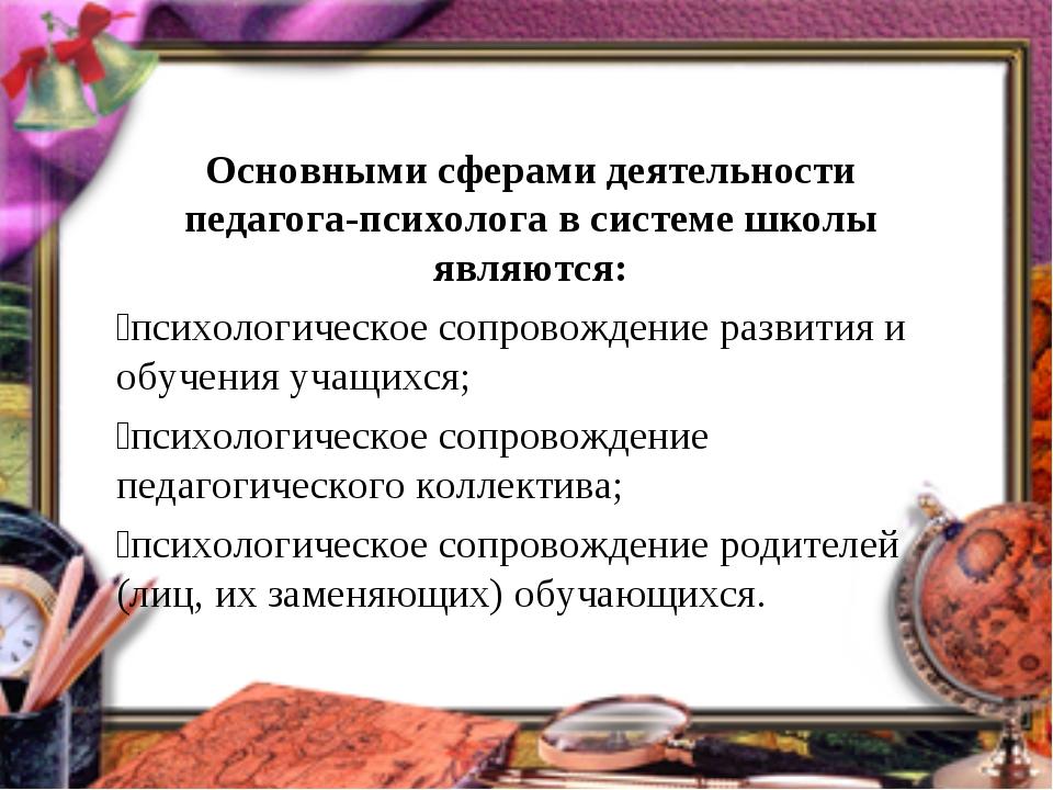 Основными сферами деятельности педагога-психолога в системе школы являются:...