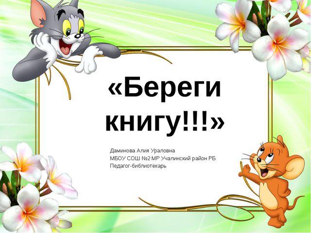 «Береги книгу!!!» Даминова Алия Ураловна МБОУ СОШ №2 МР Учалинский район РБ П...
