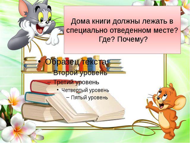 Дома книги должны лежать в специально отведенном месте? Где? Почему?