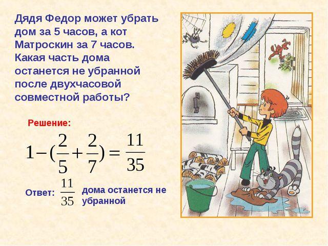 Дядя Федор может убрать дом за 5 часов, а кот Матроскин за 7 часов. Какая час...