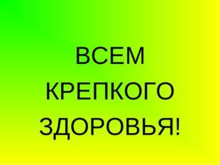 ВСЕМ КРЕПКОГО ЗДОРОВЬЯ!