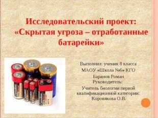 Исследовательский проект: «Скрытая угроза – отработанные батарейки» Выполнил: