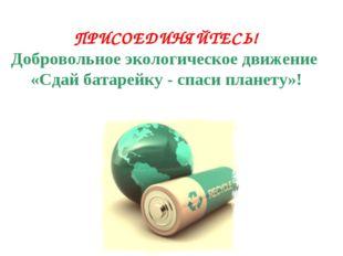 ПРИСОЕДИНЯЙТЕСЬ! Добровольное экологическое движение «Сдай батарейку - спаси