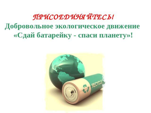 ПРИСОЕДИНЯЙТЕСЬ! Добровольное экологическое движение «Сдай батарейку - спаси...