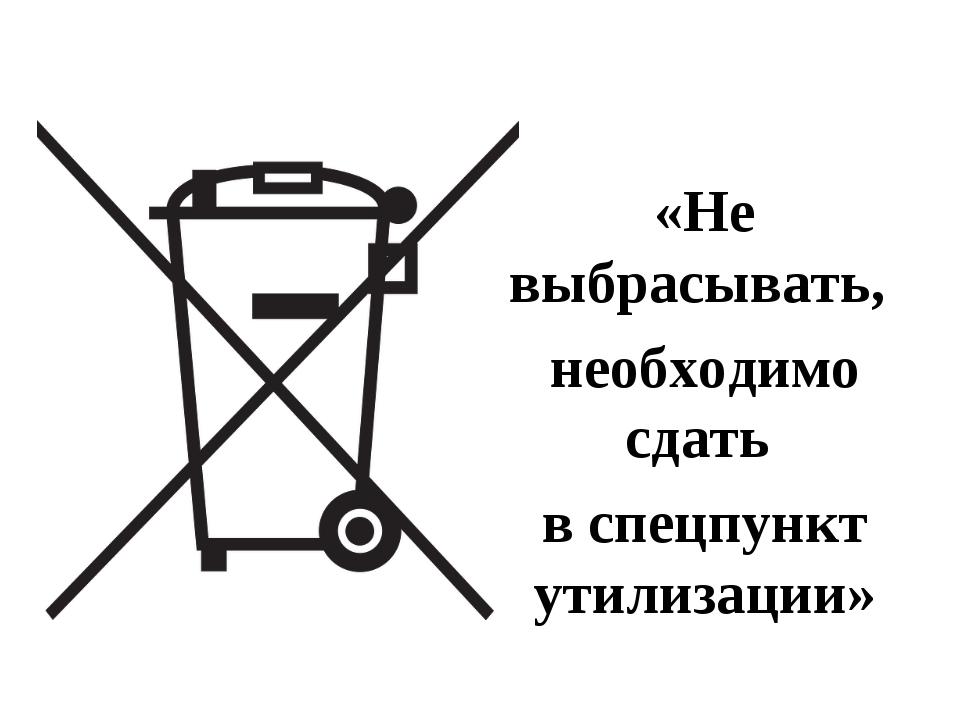 «Не выбрасывать, необходимо сдать в спецпункт утилизации»