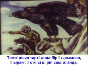Томағасын тартқанда бір қырымнан, Қыран құс көзі көріп самғағанда.