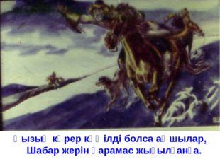 Қызық көрер көңілді болса аңшылар, Шабар жерін қарамас жығылғанға.