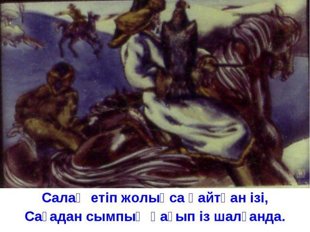 Салаң етіп жолықса қайтқан ізі, Сағадан сымпың қағып із шалғанда.