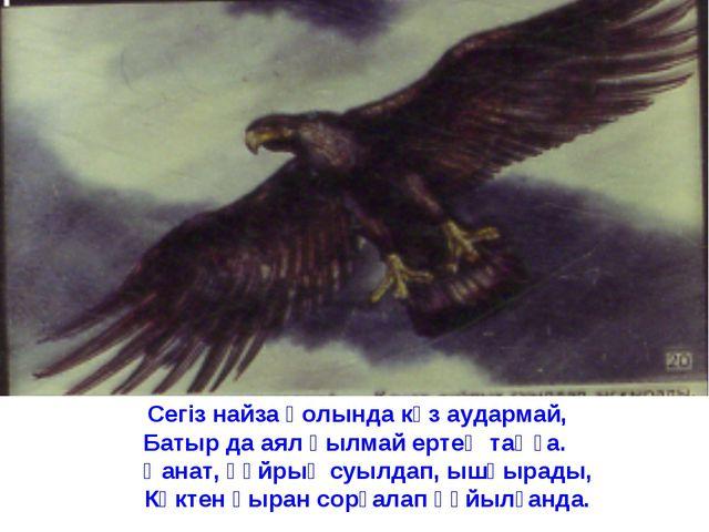 Сегіз найза қолында көз аудармай, Батыр да аял қылмай ертең таңға. Қанат, құ...
