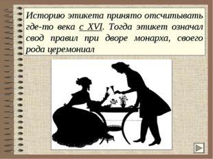 Историю этикета принято отсчитывать где-то века с XVI. Тогда этикет означал с